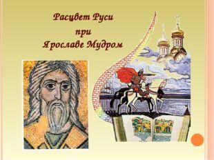 Расцвет Руси при Ярославе Мудром