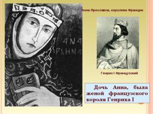 Дочь Анна, была женой французского короля Генриха I. Анна Ярославна, королева