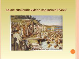 Какое значение имело крещение Руси?