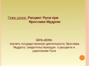 Тема урока: Расцвет Руси при Ярославе Мудром Цель урока: изучить государствен