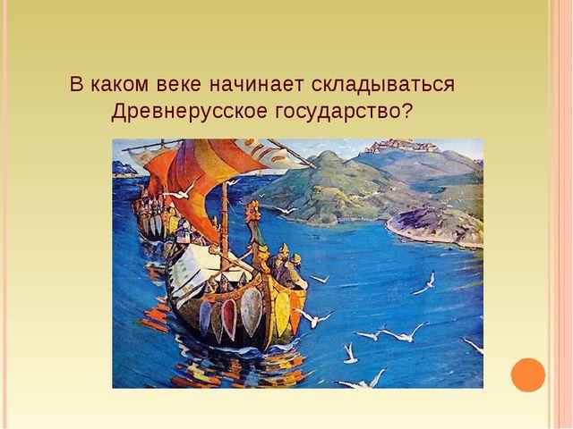 В каком веке начинает складываться Древнерусское государство?