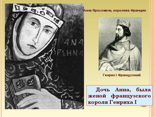 Дочь Анна, была женой французского короля Генриха I. Анна Ярославна, королева...
