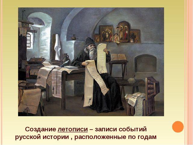 Создание летописи – записи событий русской истории , расположенные по годам