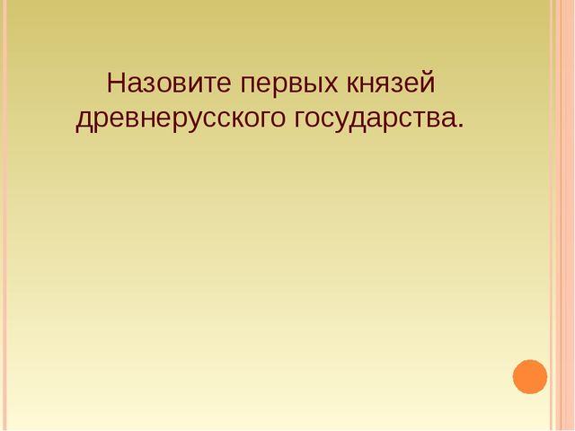 Назовите первых князей древнерусского государства.