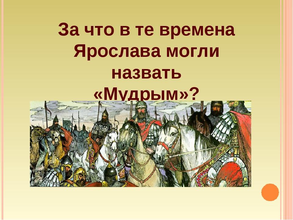 За что в те времена Ярослава могли назвать «Мудрым»?