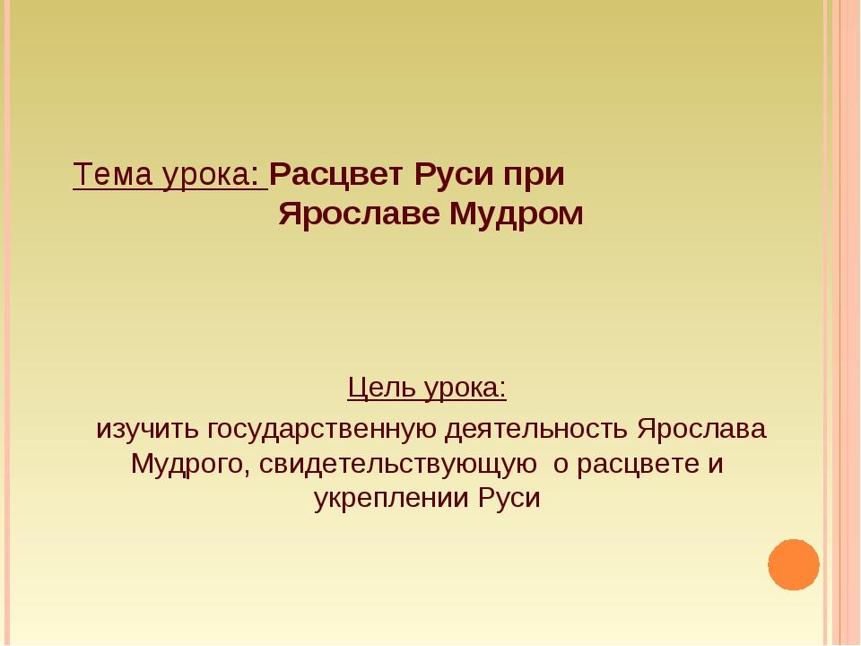 Тема урока: Расцвет Руси при Ярославе Мудром Цель урока: изучить государствен...