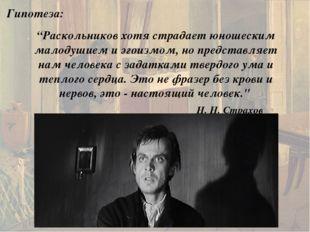 """Гипотеза: """"Раскольников хотя страдает юношеским малодушием и эгоизмом, но пре"""