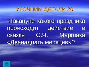 УТОЧНИМ ДЕТАЛИ 20 Накануне какого праздника происходит действие в сказке С.Я.