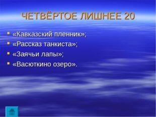 ЧЕТВЁРТОЕ ЛИШНЕЕ 20 «Кавказский пленник»; «Рассказ танкиста»; «Заячьи лапы»;