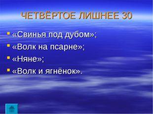 ЧЕТВЁРТОЕ ЛИШНЕЕ 30 «Свинья под дубом»; «Волк на псарне»; «Няне»; «Волк и ягн