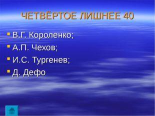 ЧЕТВЁРТОЕ ЛИШНЕЕ 40 В.Г. Короленко; А.П. Чехов; И.С. Тургенев; Д. Дефо