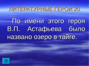 ЛИТЕРАТУРНЫЕ ГЕРОИ 20 По имени этого героя В.П. Астафьева было названо озеро