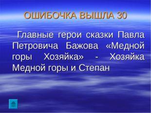 ОШИБОЧКА ВЫШЛА 30 Главные герои сказки Павла Петровича Бажова «Медной горы Хо