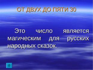 ОТ ДВУХ ДО ПЯТИ 30 Это число является магическим для русских народных сказок.