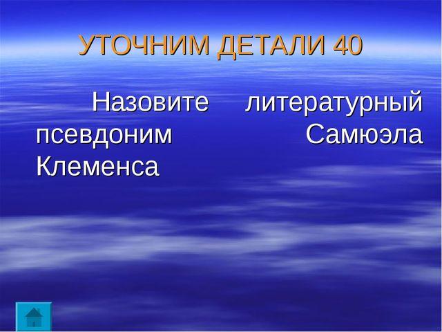 УТОЧНИМ ДЕТАЛИ 40 Назовите литературный псевдоним Самюэла Клеменса