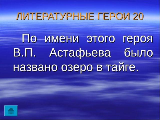 ЛИТЕРАТУРНЫЕ ГЕРОИ 20 По имени этого героя В.П. Астафьева было названо озеро...