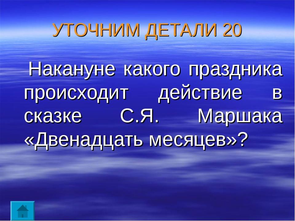 УТОЧНИМ ДЕТАЛИ 20 Накануне какого праздника происходит действие в сказке С.Я....