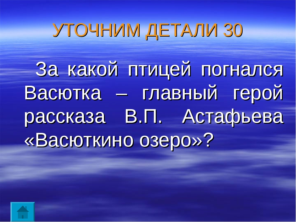 УТОЧНИМ ДЕТАЛИ 30 За какой птицей погнался Васютка – главный герой рассказа В...