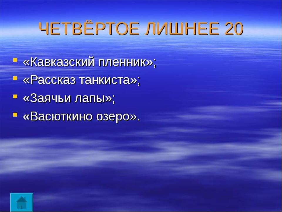 ЧЕТВЁРТОЕ ЛИШНЕЕ 20 «Кавказский пленник»; «Рассказ танкиста»; «Заячьи лапы»;...