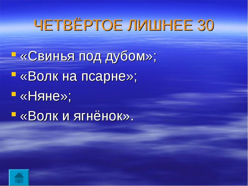 ЧЕТВЁРТОЕ ЛИШНЕЕ 30 «Свинья под дубом»; «Волк на псарне»; «Няне»; «Волк и ягн...