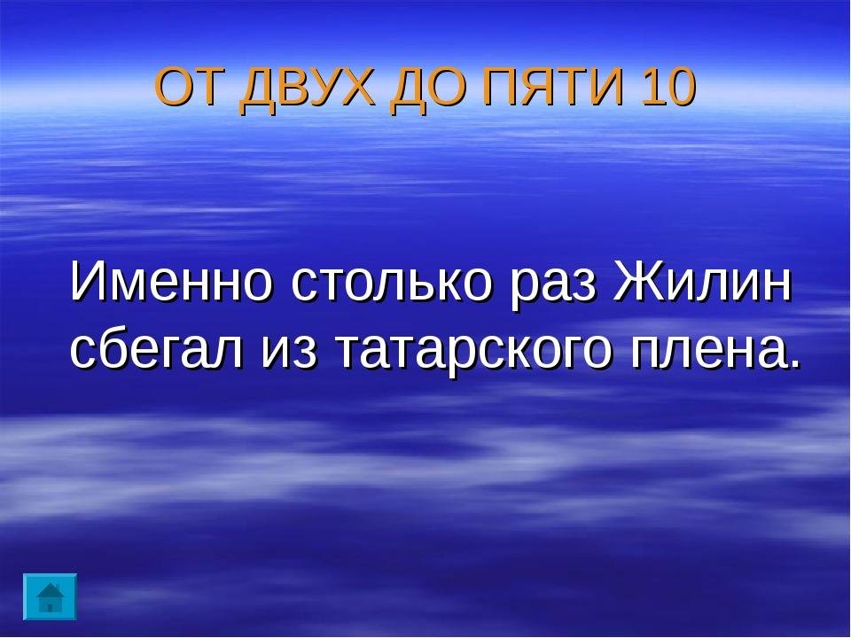 ОТ ДВУХ ДО ПЯТИ 10 Именно столько раз Жилин сбегал из татарского плена.