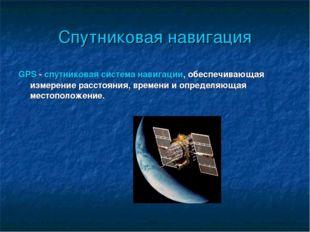 Спутниковая навигация GPS - спутниковая система навигации, обеспечивающая изм