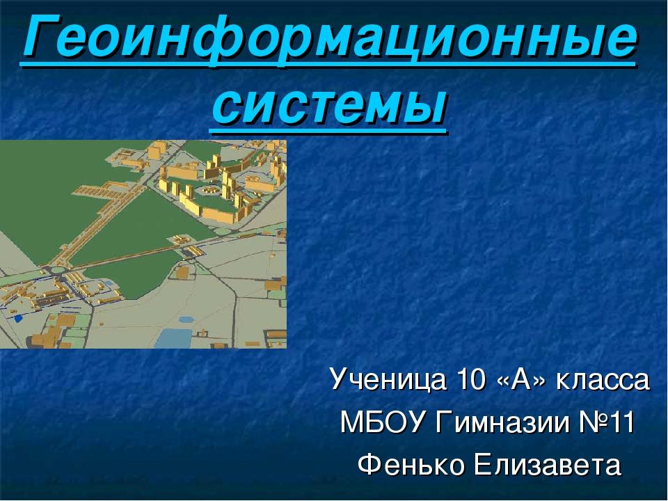Геоинформационные системы Ученица 10 «А» класса МБОУ Гимназии №11 Фенько Елиз...