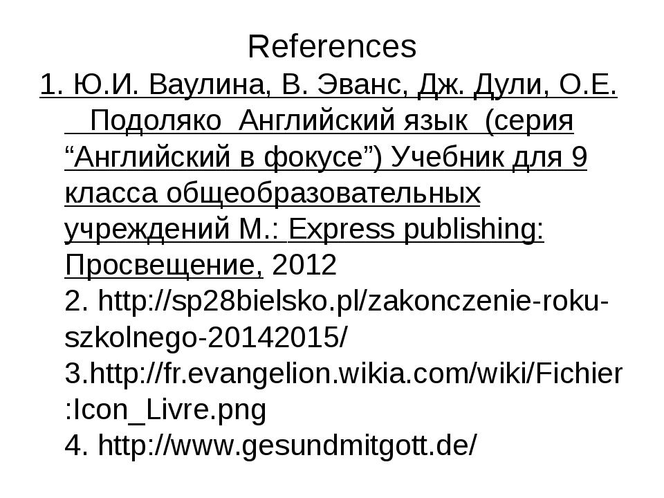References 1. Ю.И. Ваулина, В. Эванс, Дж. Дули, О.Е. Подоляко Английский язык...