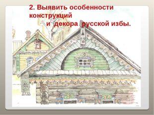 2. Выявить особенности конструкций и декора русской избы.