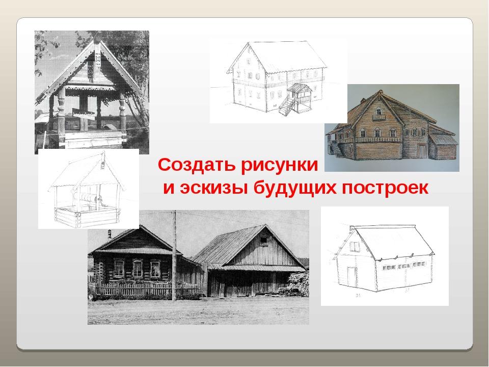 Создать рисунки и эскизы будущих построек