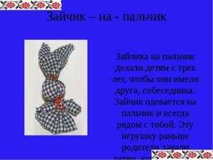 Зайчик – на - пальчик Зайчика на пальчик делали детям с трех лет, чтобы они и