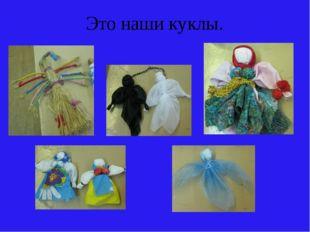 Это наши куклы.