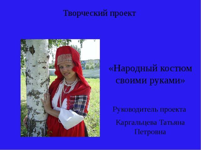 Творческий проект «Народный костюм своими руками» Руководитель проекта Каргал...