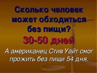 Сколько человек может обходиться без пищи? 30-50 дней. А американец Стив Уайт
