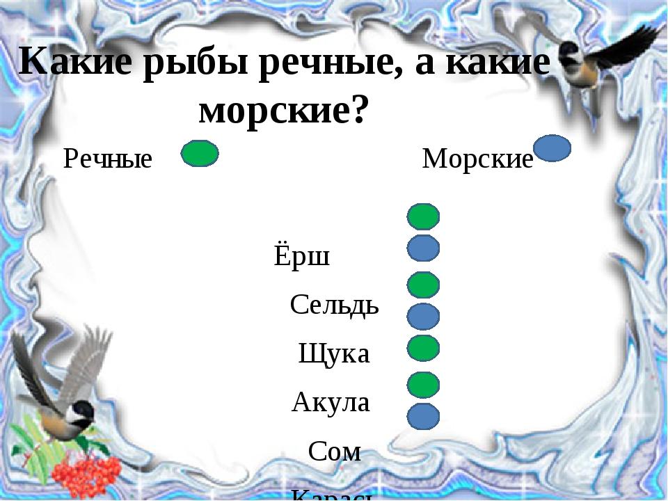 Какие рыбы речные, а какие морские? Речные Морские Ёрш Сельдь Щука Акула Сом...