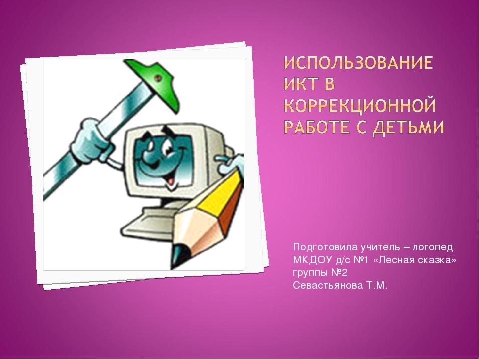 Подготовила учитель – логопед МКДОУ д/с №1 «Лесная сказка» группы №2 Севастья...