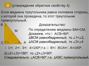 5 (утверждение обратное свойству 4) Если медиана треугольника равна половине