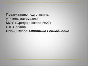 Презентацию подготовила учитель математики МОУ «Средняя школа №27» г. о. Сара