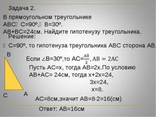 Задача 2. В прямоугольном треугольнике АВС∠С=90º,∠В=30º. АВ+ВС=24см. Найдите