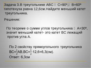 Задача 3.В треугольнике АВС ∠С=90º,∠В=60º гипотенуза равна 12,6см.Найдите мен