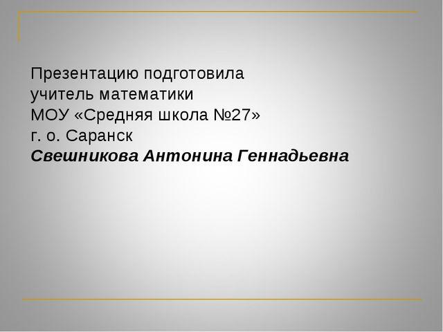 Презентацию подготовила учитель математики МОУ «Средняя школа №27» г. о. Сара...