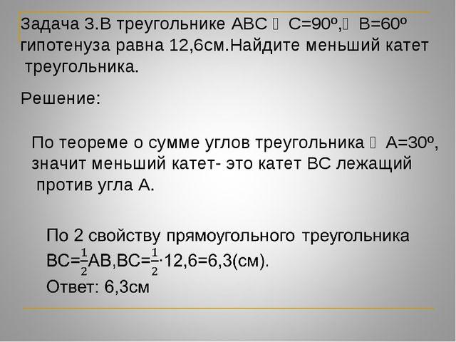 Задача 3.В треугольнике АВС ∠С=90º,∠В=60º гипотенуза равна 12,6см.Найдите мен...