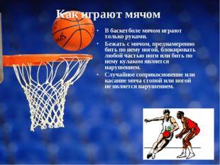 Как играют мячом В баскетболе мячом играют только руками. Бежать с мячом, пре