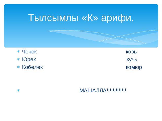 Чечек козь Юрек кучь Кобелек комюр МАШАЛЛА!!!!!!!!!!!!! Тылсымлы «К» арифи.