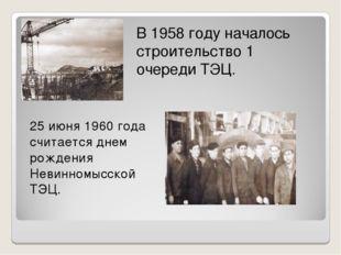 В 1958 году началось строительство 1 очереди ТЭЦ. 25 июня 1960 года считается