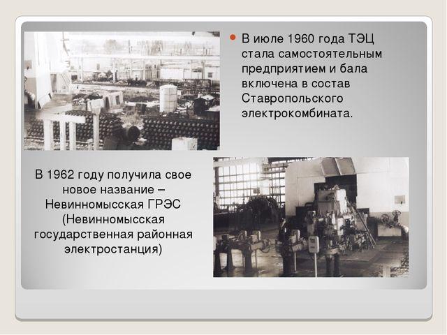 В июле 1960 года ТЭЦ стала самостоятельным предприятием и бала включена в сос...