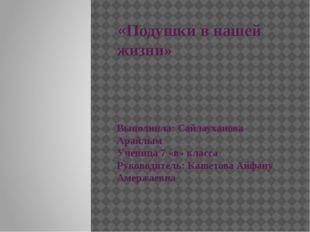 «Подушки в нашей жизни» Выполнила: Сайлауханова Арайлым Ученица 7 «в» класса