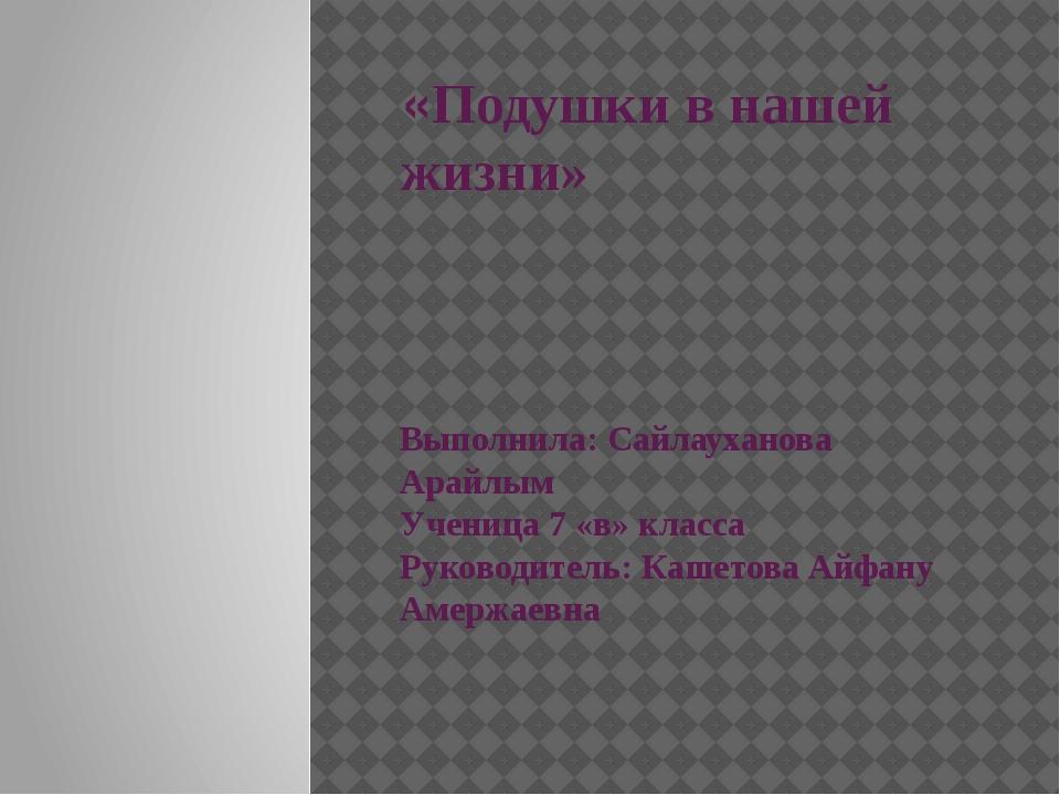 «Подушки в нашей жизни» Выполнила: Сайлауханова Арайлым Ученица 7 «в» класса...