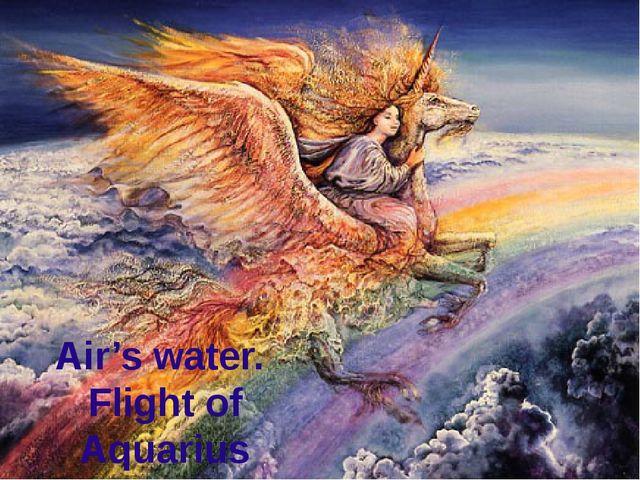 Air's water. Flight of Aquarius