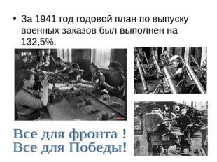 За 1941 год годовой план по выпуску военных заказов был выполнен на 132,5%.